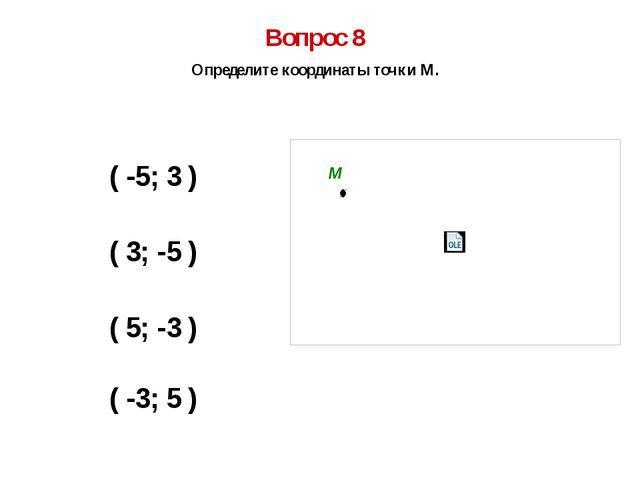 ( -5; 3 ) ( 5; -3 ) ( -3; 5 ) ( 3; -5 ) Вопрос 8 Определите координаты точки...
