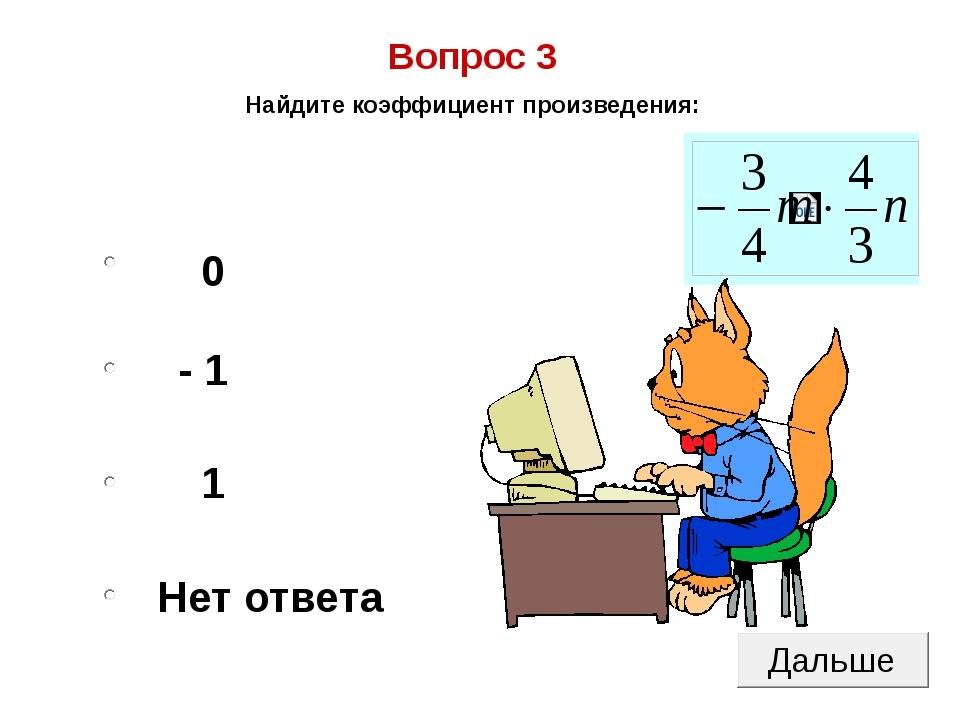 0 - 1 1 Нет ответа Вопрос 3 Найдите коэффициент произведения: