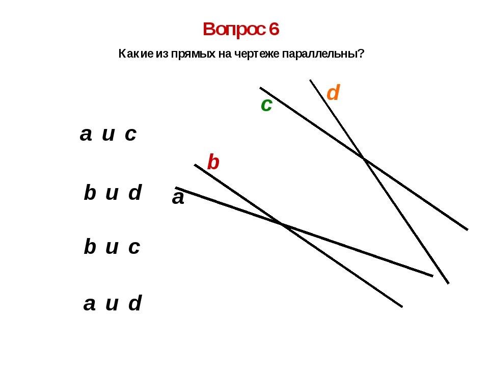 b и c b и d a и d a и c Вопрос 6 Какие из прямых на чертеже параллельны? а b...