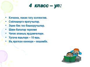 4 класс – ул: Кечкенә, ләкин тату коллектив. Сөйләшергә яратучылар. Эшне бик