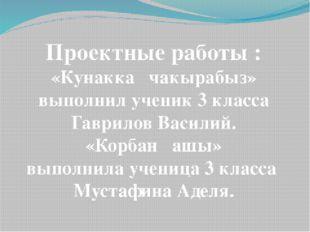 Проектные работы : «Кунакка чакырабыз» выполнил ученик 3 класса Гаврилов Васи