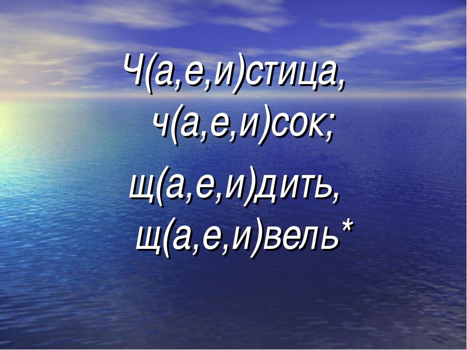 Ч(а,е,и)стица, ч(а,е,и)сок; щ(а,е,и)дить, щ(а,е,и)вель*