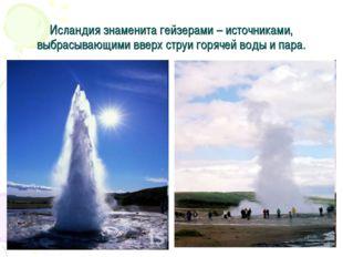 Исландия знаменита гейзерами – источниками, выбрасывающими вверх струи горяче