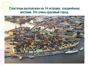 Стокгольм расположен на 14 островах, соединённых мостами. Это очень красивый