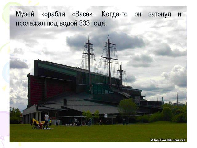 Музей корабля «Васа». Когда-то он затонул и пролежал под водой 333 года.