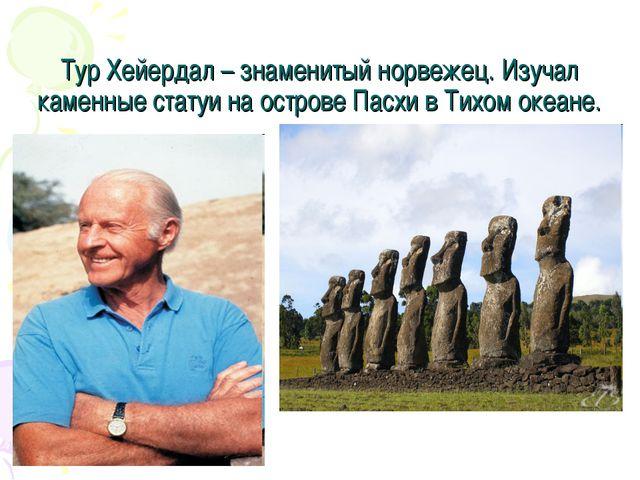 Тур Хейердал – знаменитый норвежец. Изучал каменные статуи на острове Пасхи в...