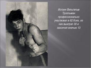 Иоганн Вильгельм Тролльман профессионально участвовал в 62 боях, из них выигр