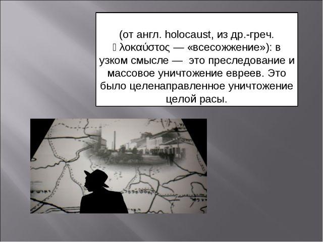 Холоко́ст (от англ.holocaust, из др.-греч. ὁλοκαύστος — «всесожжение»): в у...