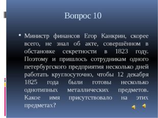 Вопрос 10 Министр финансов Егор Канкрин, скорее всего, не знал об акте, совер
