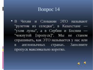 """Вопрос 14 В Чехии и Словакии ЭТО называют """"рулетом из селедки"""", в Казахстане"""