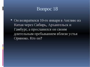 Вопрос 18 Он возвратился 10-го января в Англию из Китая через Сибирь, Арханге