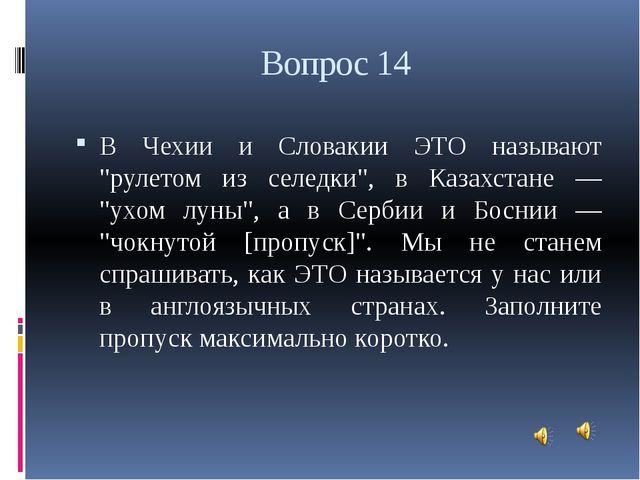 """Вопрос 14 В Чехии и Словакии ЭТО называют """"рулетом из селедки"""", в Казахстане..."""