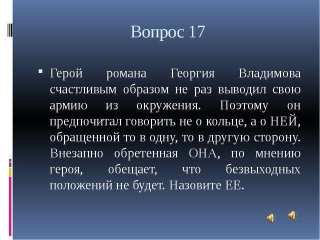 Вопрос 17 Герой романа Георгия Владимова счастливым образом не раз выводил св...
