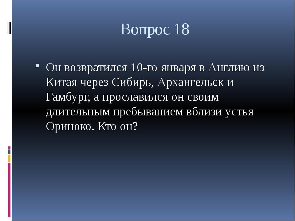 Вопрос 18 Он возвратился 10-го января в Англию из Китая через Сибирь, Арханге...