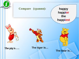 Compare (сравни): The pig is….. The tiger is… The bear is… happy happier the