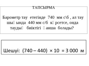 ТАПСЫРМА Барометр тау етегінде 740 мм с\б , ал тау шыңында 440 мм с/б көрсетс