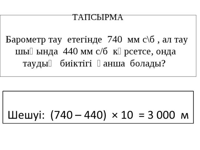 ТАПСЫРМА Барометр тау етегінде 740 мм с\б , ал тау шыңында 440 мм с/б көрсетс...
