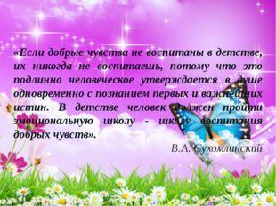 «Если добрые чувства не воспитаны в детстве, их никогда не воспитаешь, потому