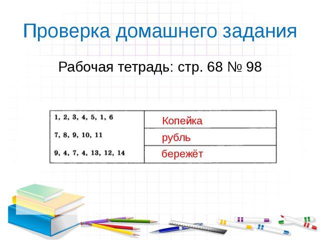 Проверка домашнего задания Рабочая тетрадь: стр. 68 № 98 учитель информатики...