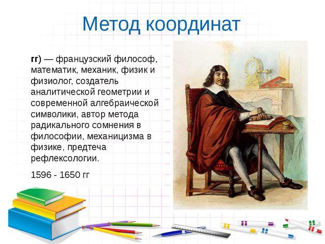 Метод координат Рене́ Дека́рт (1596 - 1650 гг) — французский философ, математ...