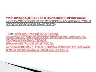 УРОК ПРОИЗВОДСТВЕННОГО ОБУЧЕНИЯ ПО ПРОФЕССИИ: « ОПЕРАТОР ПО ОБРАБОТКЕ ПЕРЕВОЗ