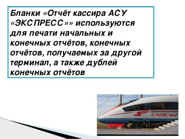 Бланки «Отчёт кассира АСУ «ЭКСПРЕСС»» используются для печати начальных и кон...