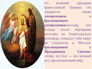 Это великий праздник Православной Церкви. Он называется также Богоявлением и