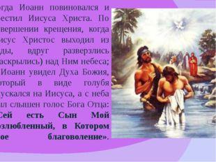 Тогда Иоанн повиновался и крестил Иисуса Христа. По совершении крещения, когд