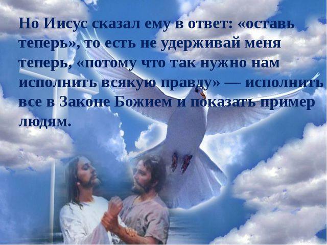 Но Иисус сказал ему в ответ: «оставь теперь», то есть не удерживай меня тепер...