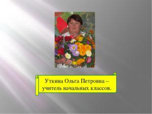 Уткина Ольга Петровна – учитель начальных классов.