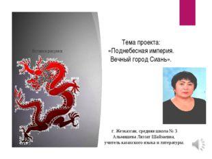 Тема проекта: «Поднебесная империя. Вечный город Сиань». г. Жезказган, средня