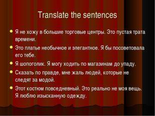 Translate the sentences Я не хожу в большие торговые центры. Это пустая трата