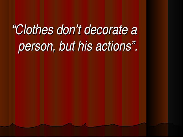 """""""Clothes don't decorate a person, but his actions""""."""