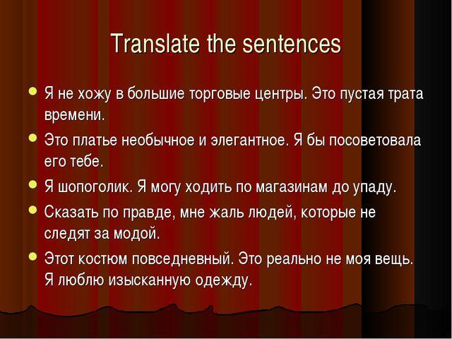 Translate the sentences Я не хожу в большие торговые центры. Это пустая трата...