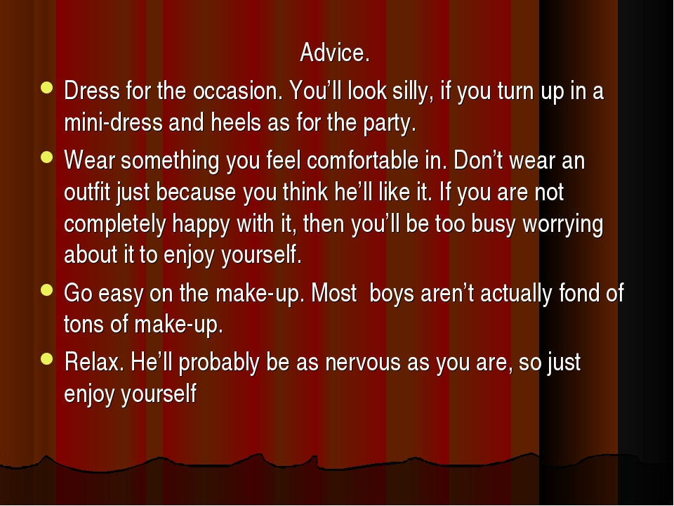 Advice. Dress for the occasion. You'll look silly, if you turn up in a mini-d...