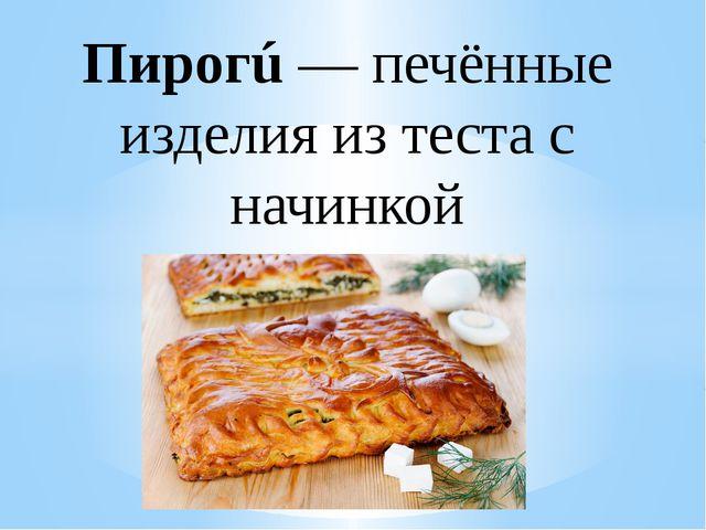 Пирогú— печённые изделия из теста с начинкой