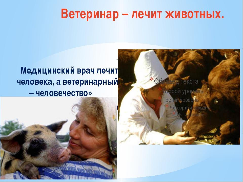 Ветеринар – лечит животных. « Медицинский врач лечит человека, а ветеринарный...