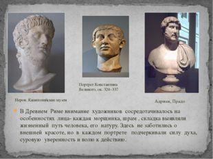 В Древнем Риме внимание художников сосредотачивалось на особенностях лица- ка