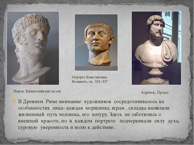 В Древнем Риме внимание художников сосредотачивалось на особенностях лица- ка...