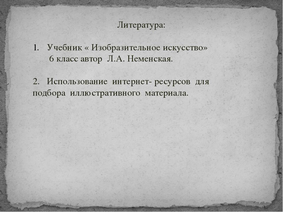 Литература: Учебник « Изобразительное искусство» 6 класс автор Л.А. Неменска...