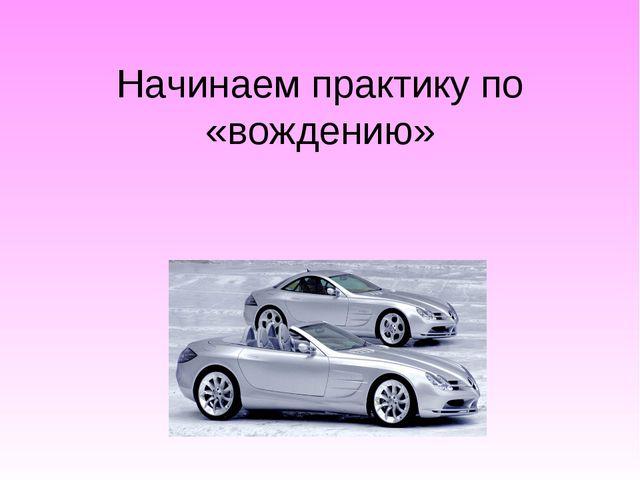 Начинаем практику по «вождению»
