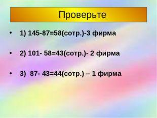 Проверьте 1) 145-87=58(сотр.)-3 фирма 2) 101- 58=43(сотр.)- 2 фирма 3) 87- 4