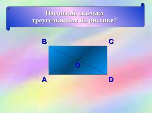 Посчитай, сколько треугольников на рисунке? В С D А О