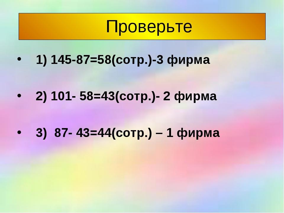 Проверьте 1) 145-87=58(сотр.)-3 фирма 2) 101- 58=43(сотр.)- 2 фирма 3) 87- 4...