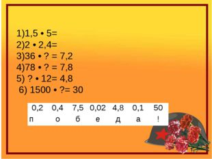 1)1,5 • 5= 2)2 • 2,4= 3)36 • ? = 7,2 4)78 • ? = 7,8 5) ? • 12= 4,8 6) 1500 •