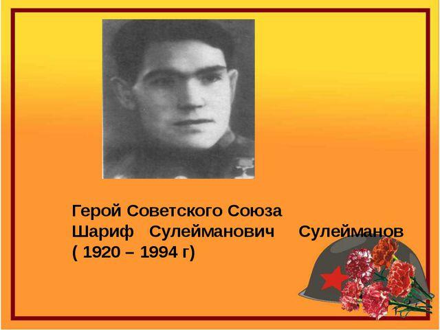 Герой Советского Союза Шариф Сулейманович Сулейманов ( 1920 – 1994 г)