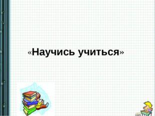 «Научись учиться»