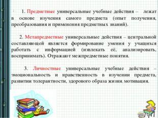 : 1. Предметные универсальные учебные действия – лежат в основе изучения сам