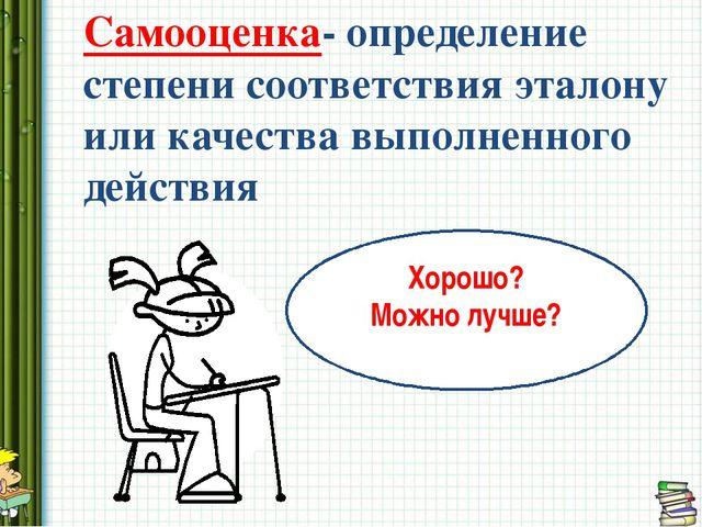 Самооценка- определение степени соответствия эталону или качества выполненно...