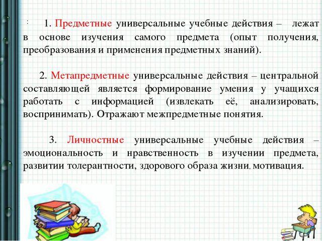 : 1. Предметные универсальные учебные действия – лежат в основе изучения сам...